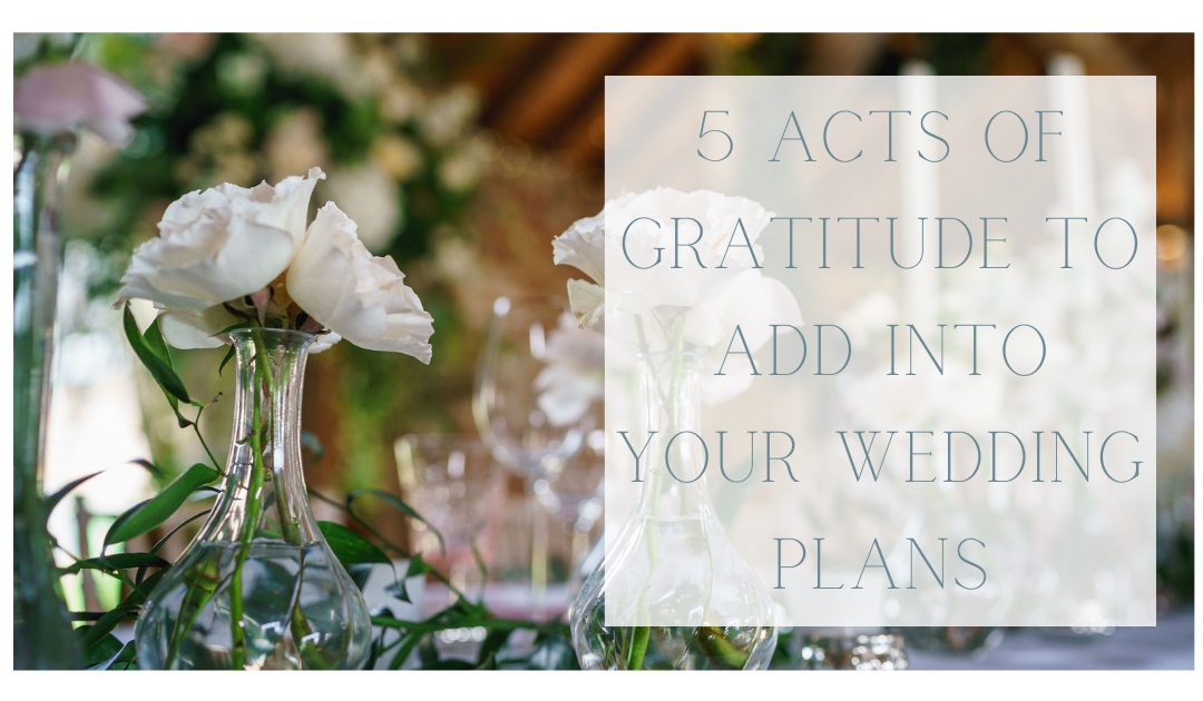 5 Acts of Gratitude to Add Into Your Wedding Day Plans Now